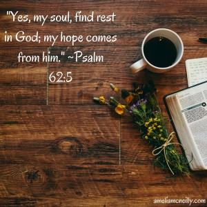 -Yes, my soul, find rest in God; my hope comes from him.- -Psalm 62-5