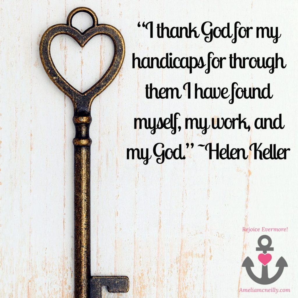 """I thank God for my handicaps for through them I have found myself, my work, and my God."" ~Helen Keller"